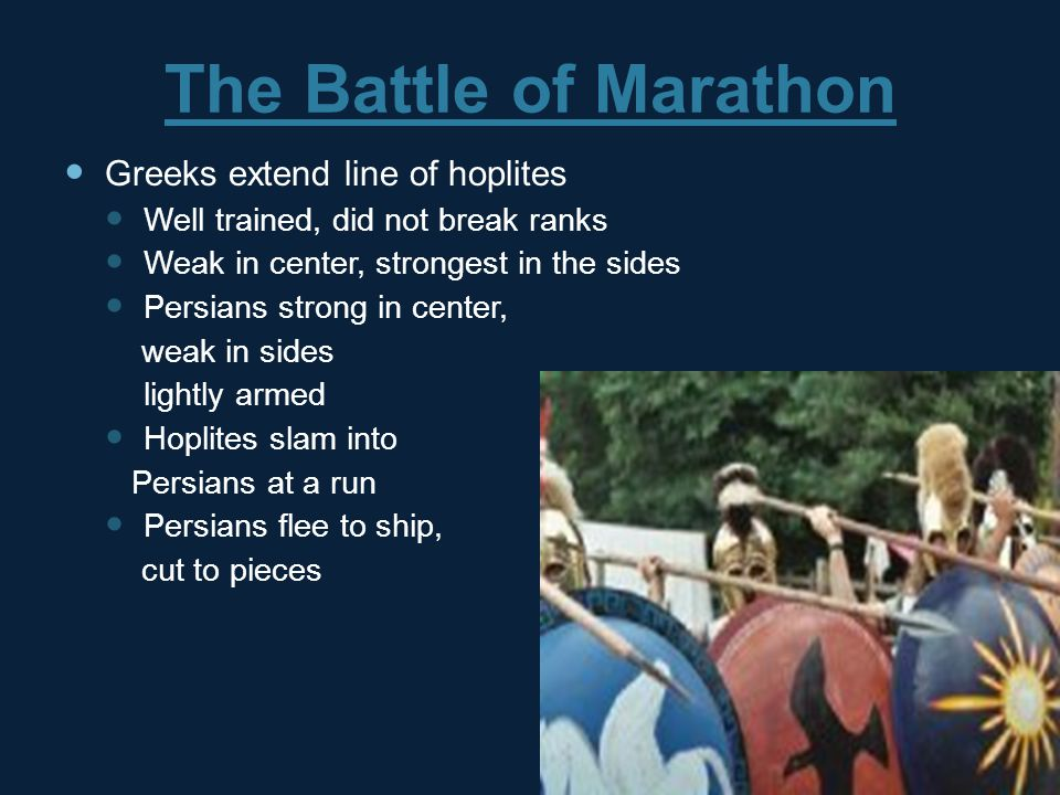 The Battle of Marathon Greeks extend line of hoplites Well trained, did not break ranks Weak in center, strongest in the sides Persians strong in center, weak in sides lightly armed Hoplites slam into Persians at a run Persians flee to ship, cut to pieces