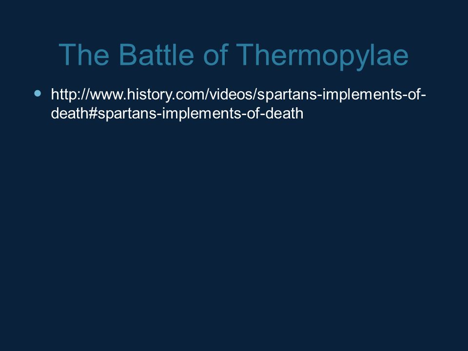 The Battle of Thermopylae http://www.history.com/videos/spartans-implements-of- death#spartans-implements-of-death