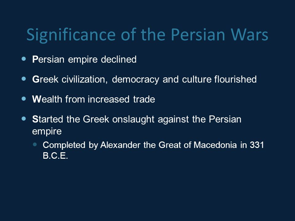 Significance of the Persian Wars Persian empire declined Greek civilization, democracy and culture flourished Wealth from increased trade Started the Greek onslaught against the Persian empire Completed by Alexander the Great of Macedonia in 331 B.C.E.