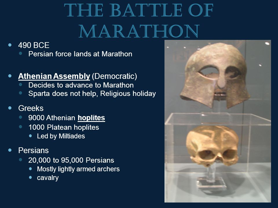 The Battle of Marathon 490 BCE Persian force lands at Marathon Athenian Assembly (Democratic) Decides to advance to Marathon Sparta does not help, Religious holiday Greeks 9000 Athenian hoplites 1000 Platean hoplites Led by Miltiades Persians 20,000 to 95,000 Persians Mostly lightly armed archers cavalry
