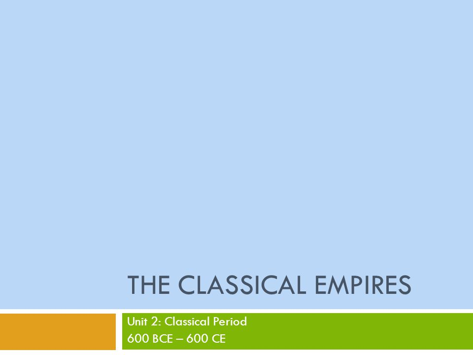 THE CLASSICAL EMPIRES Unit 2: Classical Period 600 BCE – 600 CE