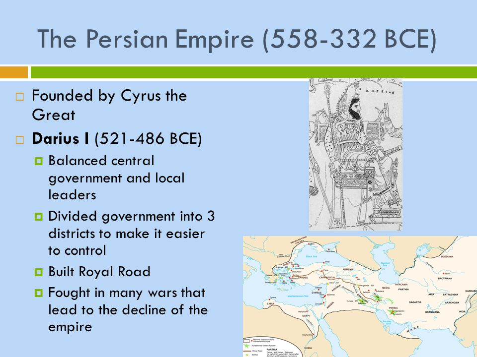The Persian Empire (558-332 BCE)  Founded by Cyrus the Great  Darius I (521-486 BCE)  Balanced central government and local leaders  Divided gover