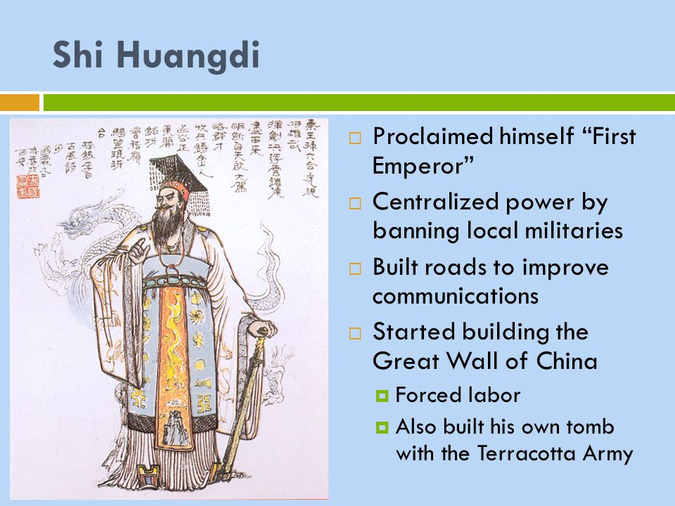 "Shi Huangdi  Proclaimed himself ""First Emperor""  Centralized power by banning local militaries  Built roads to improve communications  Started bui"