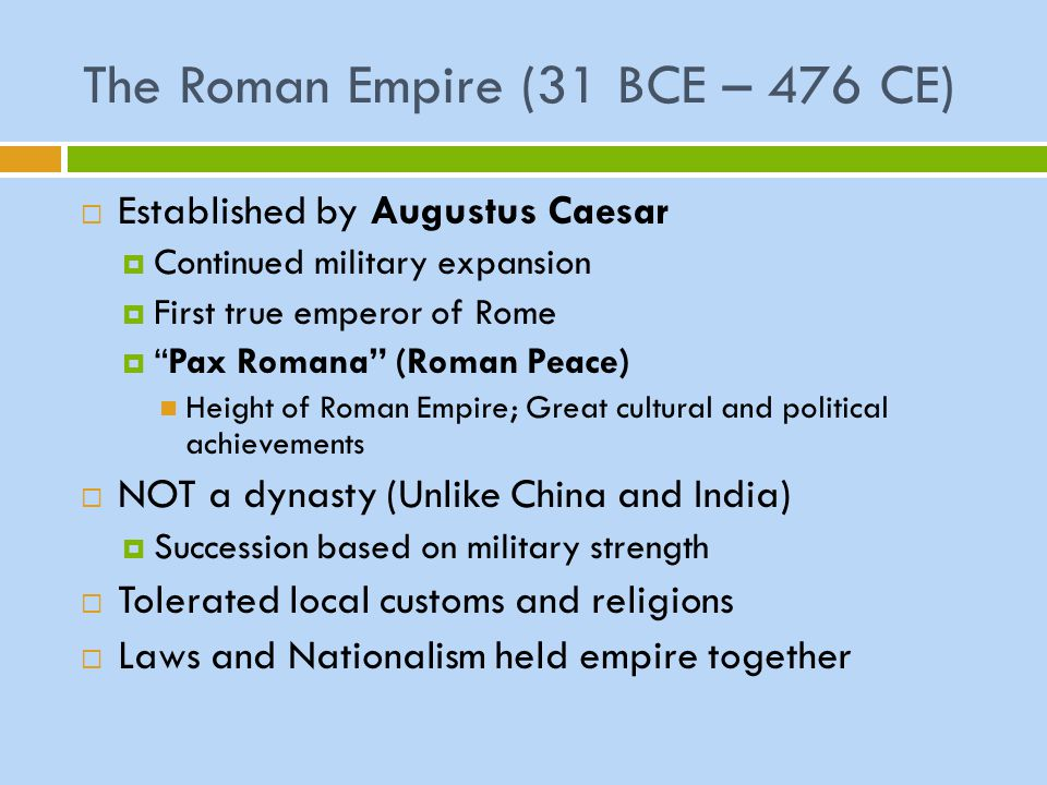 "The Roman Empire (31 BCE – 476 CE)  Established by Augustus Caesar  Continued military expansion  First true emperor of Rome  ""Pax Romana"" (Roman"
