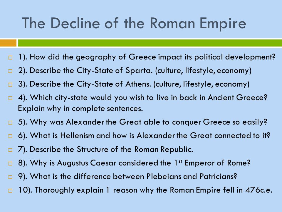 The Decline of the Roman Empire  1). How did the geography of Greece impact its political development?  2). Describe the City-State of Sparta. (cult