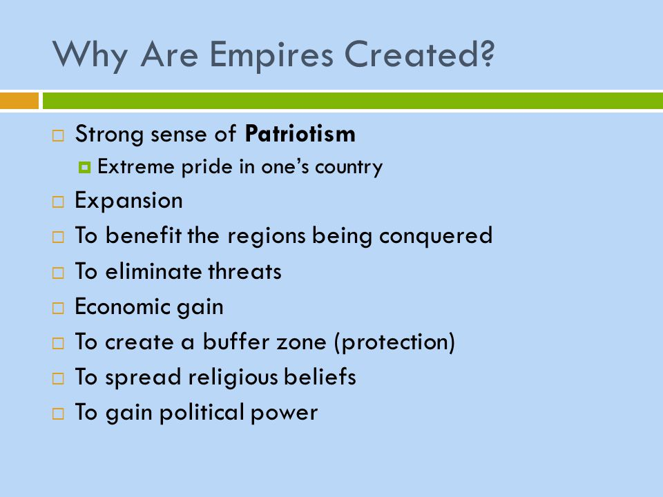 Why Are Empires Created?  Strong sense of Patriotism  Extreme pride in one's country  Expansion  To benefit the regions being conquered  To elimi
