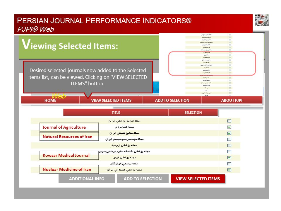 V iewing Selected Items: ADD TO SELECTIONADDITIONAL INFO P ERSIAN J OURNAL P ERFORMANCE I NDICATORS® PJPI® Web PJPI® Web Journal of Agriculture Natural Resources of Iran Kowsar Medical Journal Nuclear Medicine of Iran Desired selected journals now added to the Selected items list, can be viewed.