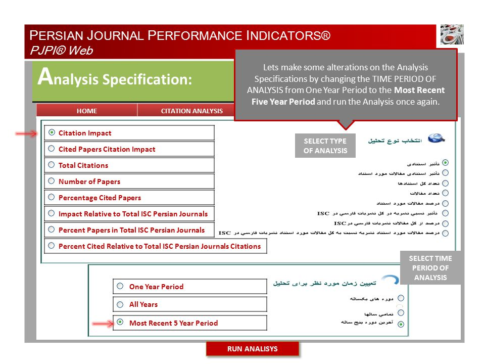 TYPE OF ANALYSIS A nalysis Specification: Natural Resources of Iran Medical Physics of Iran Most Recent 5 Year Period All Years One Year Period Cited Papers Citation Impact Total Citations Number of Papers Percentage Cited Papers Impact Relative to Total ISC Persian Journals Percent Papers in Total ISC Persian Journals Percent Cited Relative to Total ISC Persian Journals Citations Citation Impact SELECT TYPE OF ANALYSIS SELECT TIME PERIOD OF ANALYSIS P ERSIAN J OURNAL P ERFORMANCE I NDICATORS® PJPI® Web Lets make some alterations on the Analysis Specifications by changing the TIME PERIOD OF ANALYSIS from One Year Period to the Most Recent Five Year Period and run the Analysis once again.
