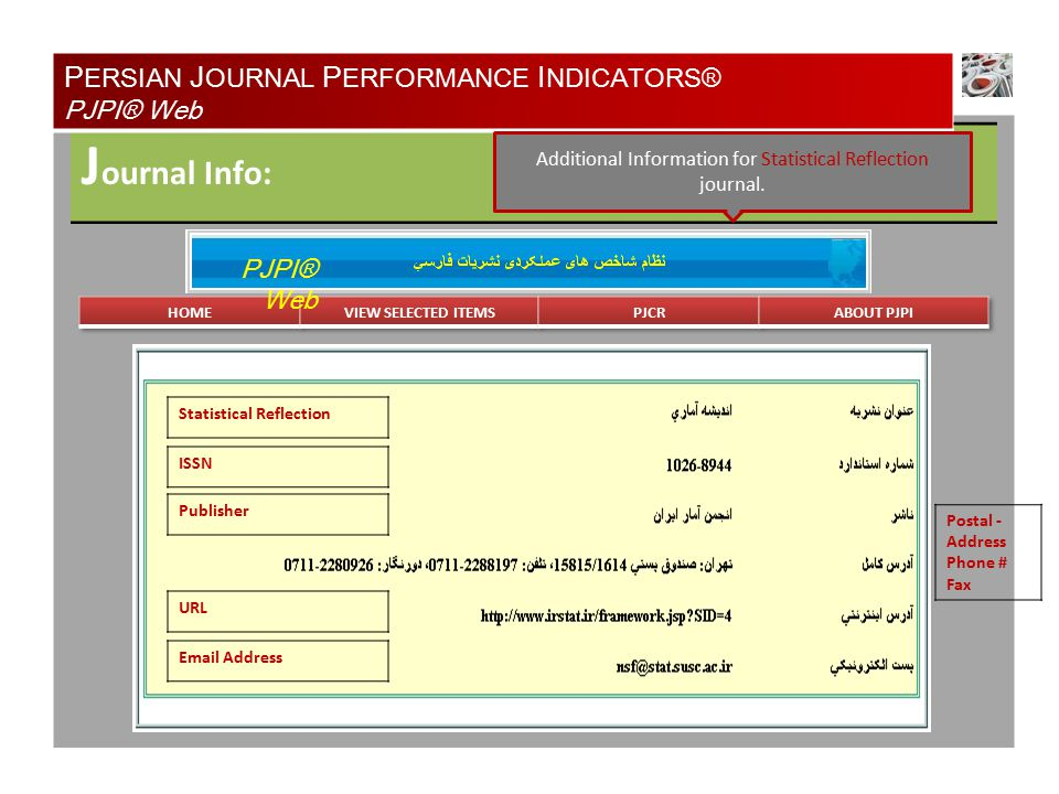 J ournal Info: P ERSIAN J OURNAL P ERFORMANCE I NDICATORS® PJPI® Web PJPI® Web Statistical Reflection ISSN Publisher URL Email Address Postal - Address Phone # Fax Additional Information for Statistical Reflection journal.