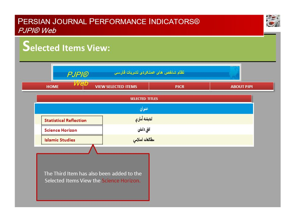 S elected Items View: P ERSIAN J OURNAL P ERFORMANCE I NDICATORS® PJPI® Web PJPI® Web Statistical Reflection Science Horizon Islamic Studies The Third Item has also been added to the Selected Items View the Science Horizon.