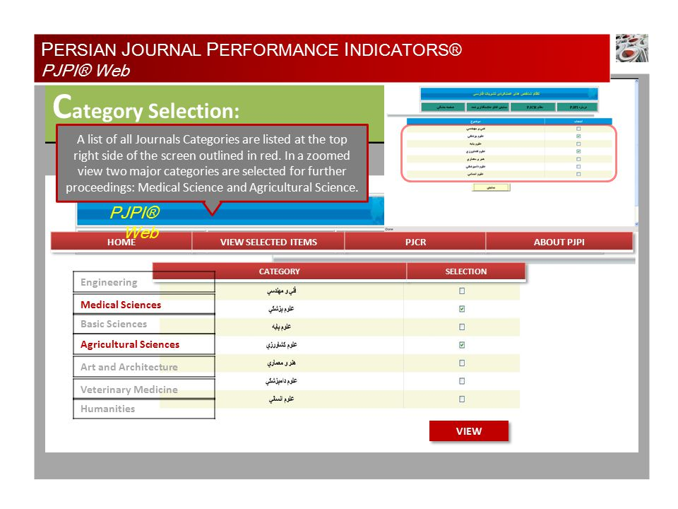 S electing Journals: ADD TO SELECTIONVIEW SELECTED ITEMS P ERSIAN J OURNAL P ERFORMANCE I NDICATORS® PJPI® Web PJPI® Web Journal of Agriculture Natural Resources of Iran Kowsar Medical Journal Nuclear Medicine of Iran All Medical Science and Agricultural Science Journals are now listed in a grid view, by selecting a number of desired journals and clicking on the ADDITIONAL INFO button, detailed information about those particular journals will be retrieved from the database.