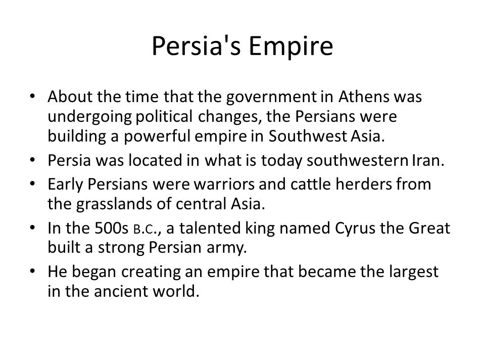Persia's Empire About the time that the government in Athens was undergoing political changes, the Persians were building a powerful empire in Southwe