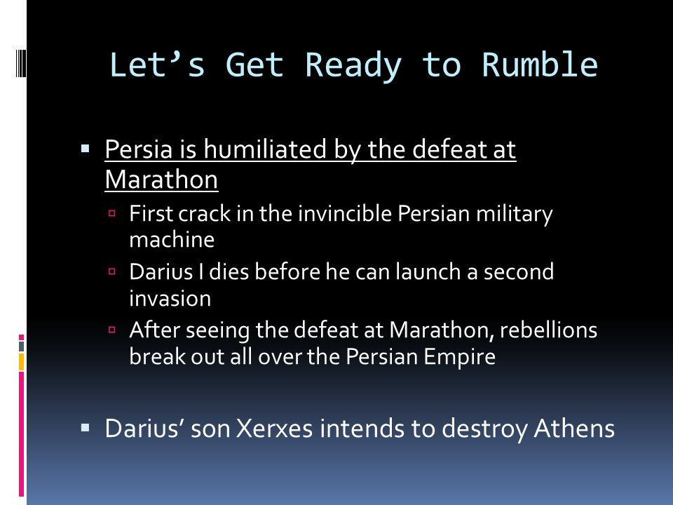 Let's Get Ready to Rumble  Persia is humiliated by the defeat at Marathon  First crack in the invincible Persian military machine  Darius I dies before he can launch a second invasion  After seeing the defeat at Marathon, rebellions break out all over the Persian Empire  Darius' son Xerxes intends to destroy Athens