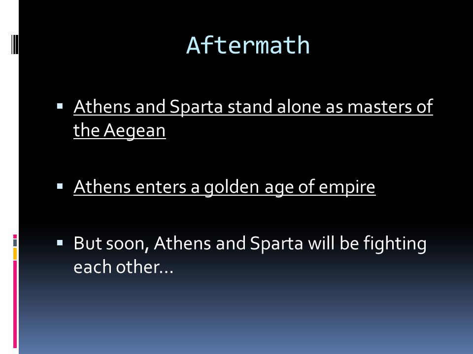 Aftermath  Athens and Sparta stand alone as masters of the Aegean  Athens enters a golden age of empire  But soon, Athens and Sparta will be fighting each other…