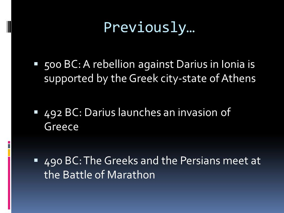 Previously…  500 BC: A rebellion against Darius in Ionia is supported by the Greek city-state of Athens  492 BC: Darius launches an invasion of Greece  490 BC: The Greeks and the Persians meet at the Battle of Marathon