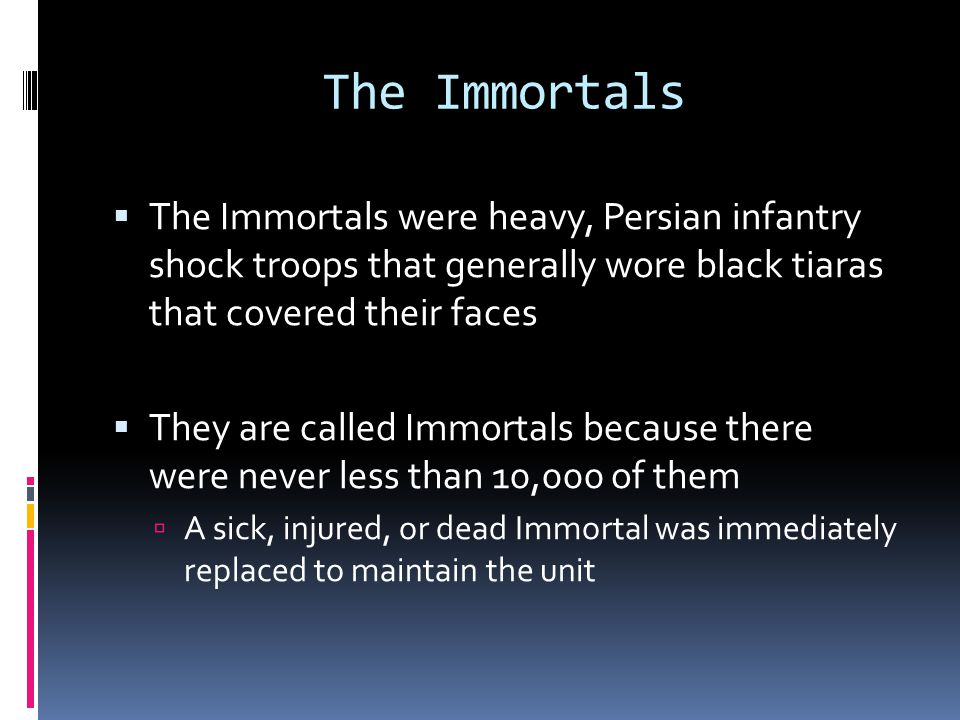  The Immortals were heavy, Persian infantry shock troops that generally wore black tiaras that covered their faces  They are called Immortals because there were never less than 10,000 of them  A sick, injured, or dead Immortal was immediately replaced to maintain the unit