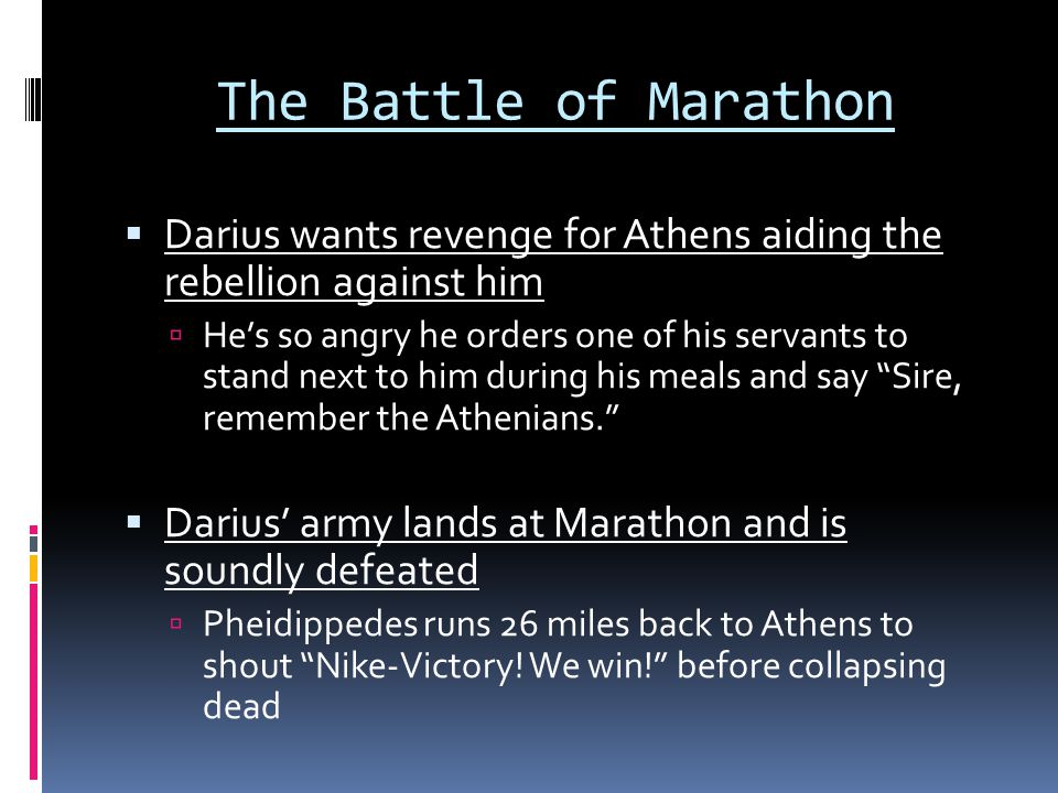 The Battle of Marathon  Darius wants revenge for Athens aiding the rebellion against him  He's so angry he orders one of his servants to stand next to him during his meals and say Sire, remember the Athenians.  Darius' army lands at Marathon and is soundly defeated  Pheidippedes runs 26 miles back to Athens to shout Nike-Victory.