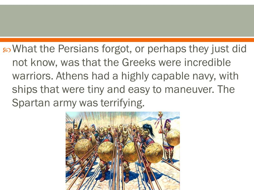  What the Persians forgot, or perhaps they just did not know, was that the Greeks were incredible warriors.