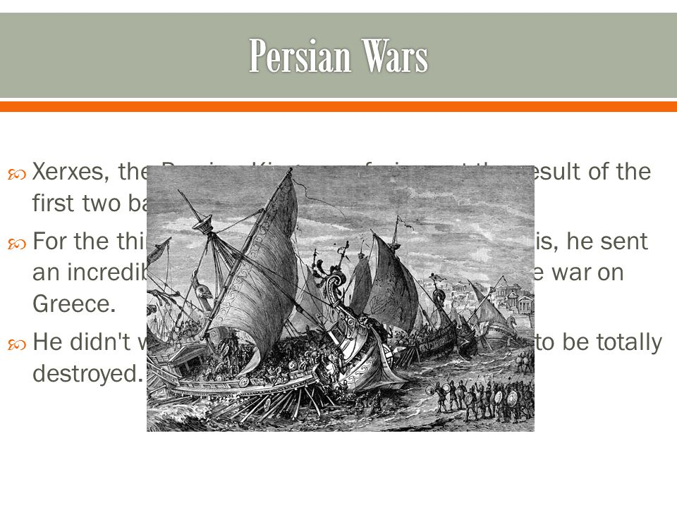  Xerxes, the Persian King, was furious at the result of the first two battles with the now hated Greeks.