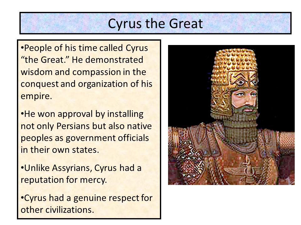"""People of his time called Cyrus """"the Great."""" He demonstrated wisdom and compassion in the conquest and organization of his empire. He won approval by"""