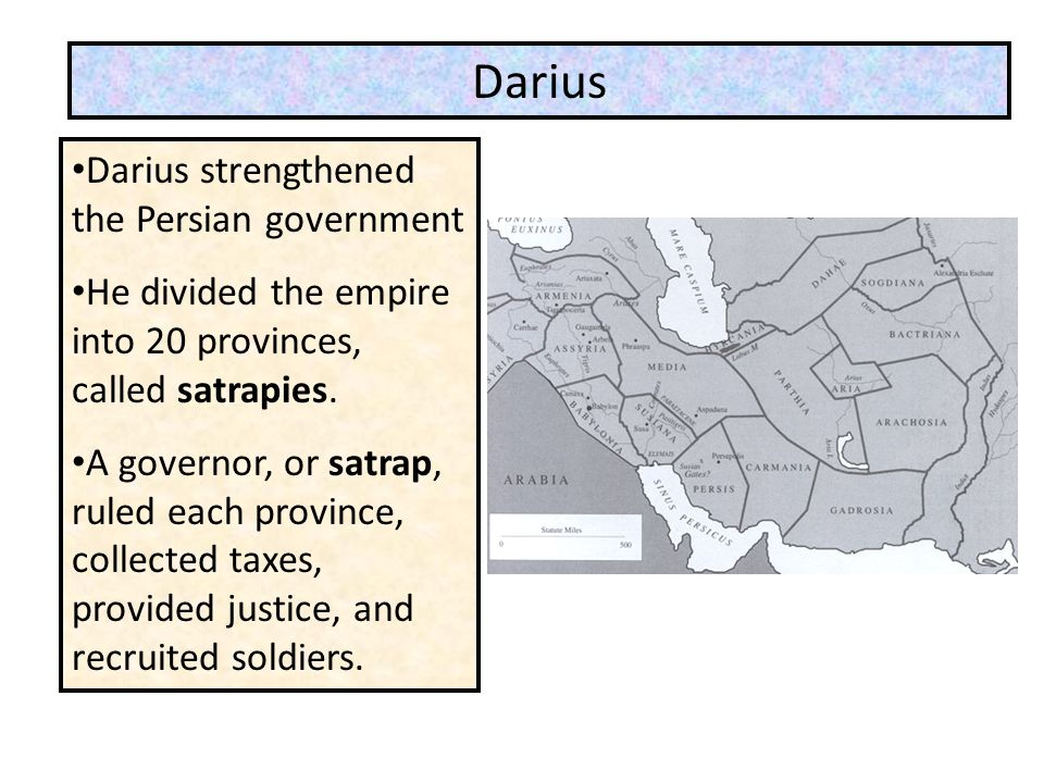 Darius strengthened the Persian government He divided the empire into 20 provinces, called satrapies. A governor, or satrap, ruled each province, coll