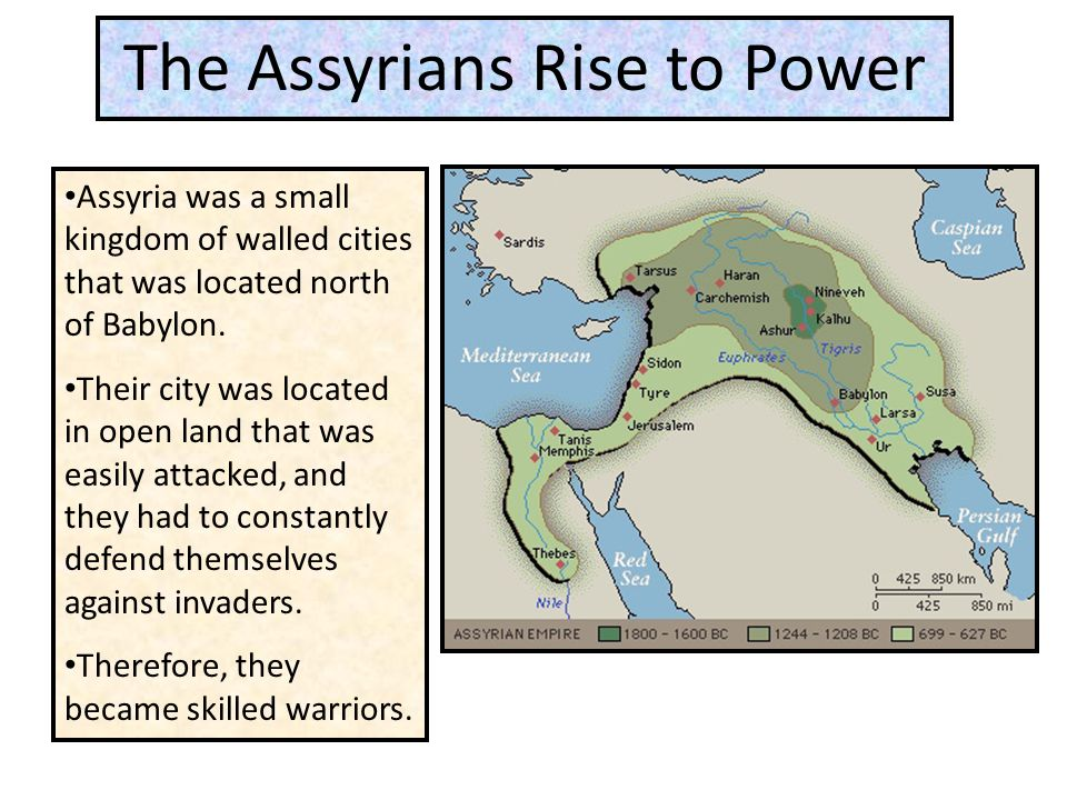 The Assyrians Rise to Power Assyria was a small kingdom of walled cities that was located north of Babylon. Their city was located in open land that w