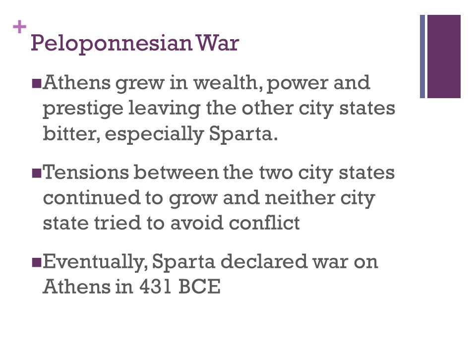 + Peloponnesian War Athens grew in wealth, power and prestige leaving the other city states bitter, especially Sparta.