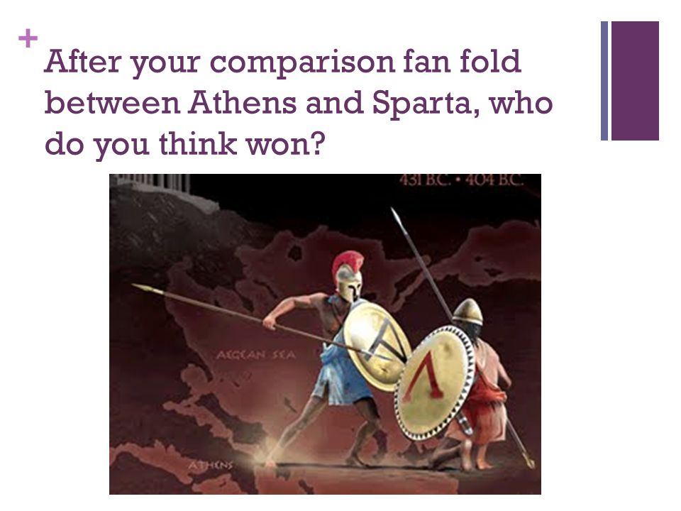 + After your comparison fan fold between Athens and Sparta, who do you think won?