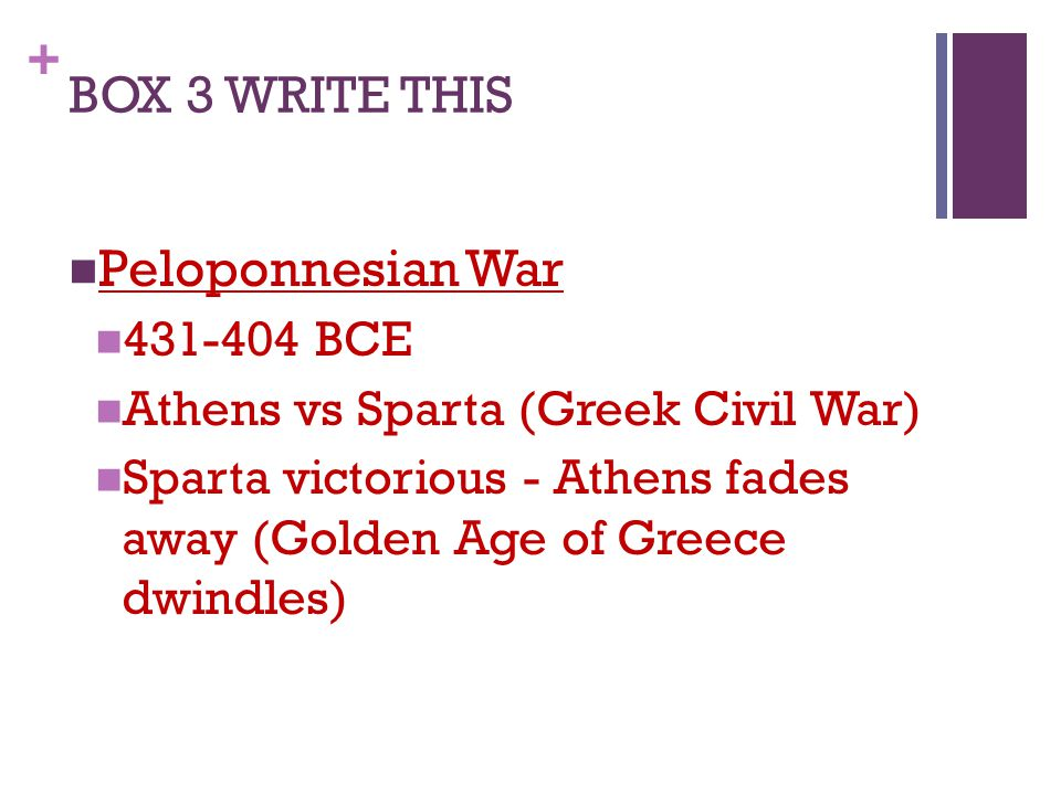 + BOX 3 WRITE THIS Peloponnesian War 431-404 BCE Athens vs Sparta (Greek Civil War) Sparta victorious - Athens fades away (Golden Age of Greece dwindles)