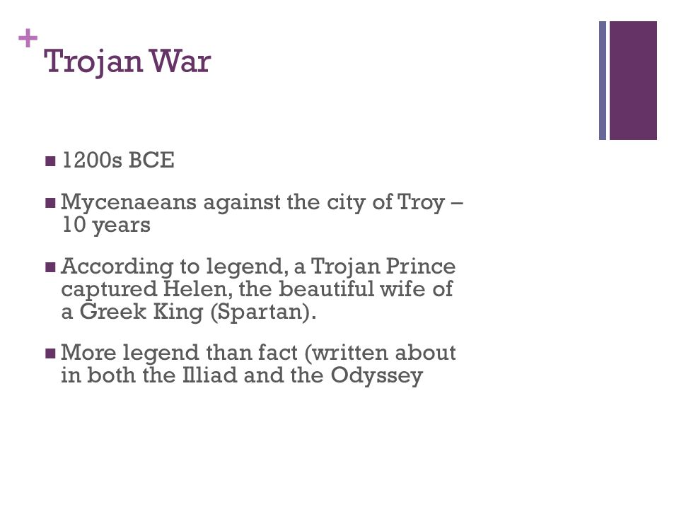 + Trojan War 1200s BCE Mycenaeans against the city of Troy – 10 years According to legend, a Trojan Prince captured Helen, the beautiful wife of a Greek King (Spartan).