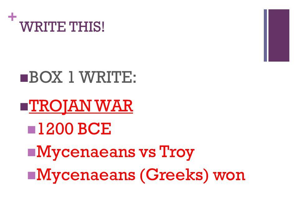 + WRITE THIS! BOX 1 WRITE: TROJAN WAR 1200 BCE Mycenaeans vs Troy Mycenaeans (Greeks) won