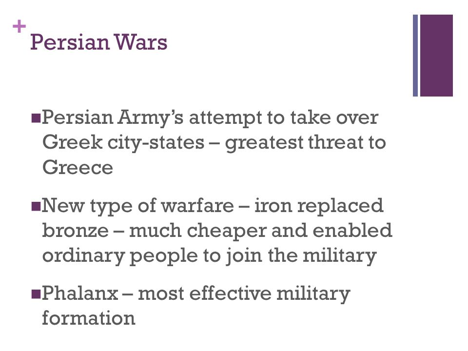 + Persian Wars Persian Army's attempt to take over Greek city-states – greatest threat to Greece New type of warfare – iron replaced bronze – much cheaper and enabled ordinary people to join the military Phalanx – most effective military formation