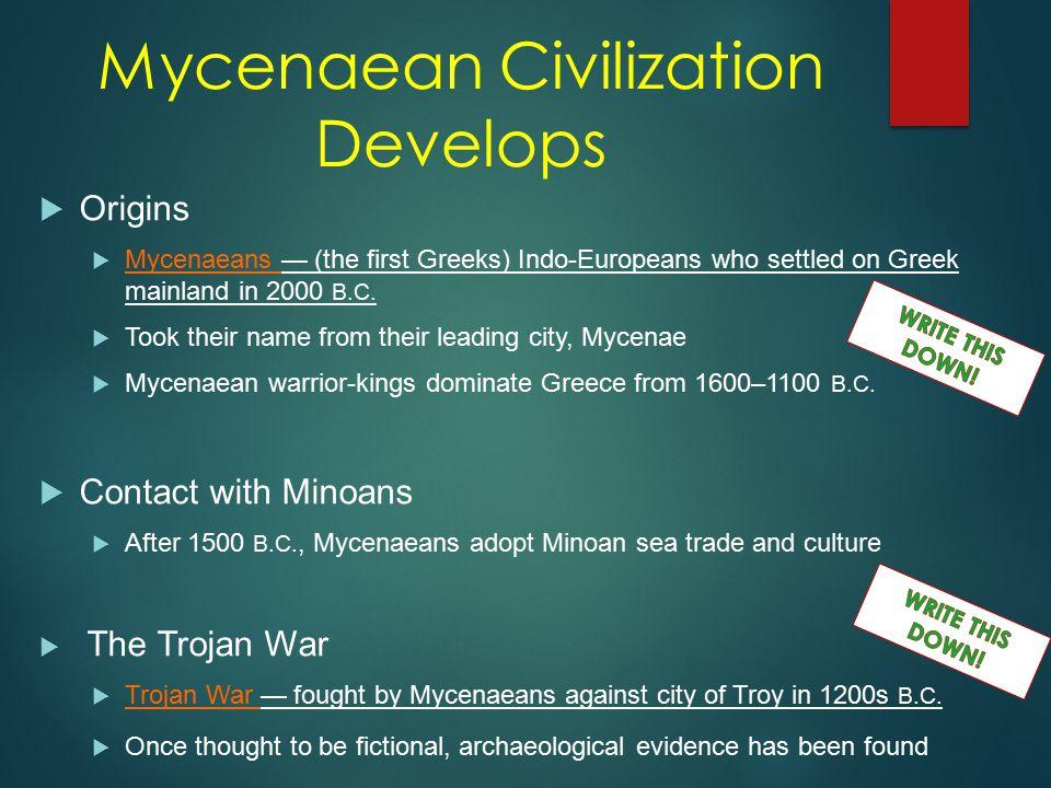 Mycenaean Civilization Develops  Origins  Mycenaeans — (the first Greeks) Indo-Europeans who settled on Greek mainland in 2000 B.C.  Took their nam