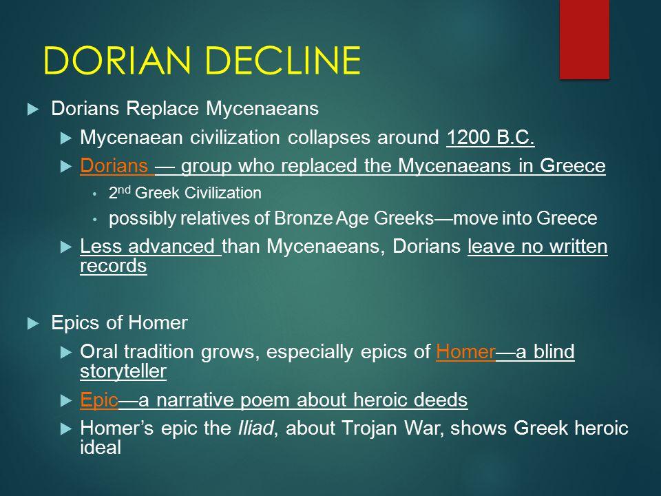 DORIAN DECLINE  Dorians Replace Mycenaeans  Mycenaean civilization collapses around 1200 B.C.  Dorians — group who replaced the Mycenaeans in Greec