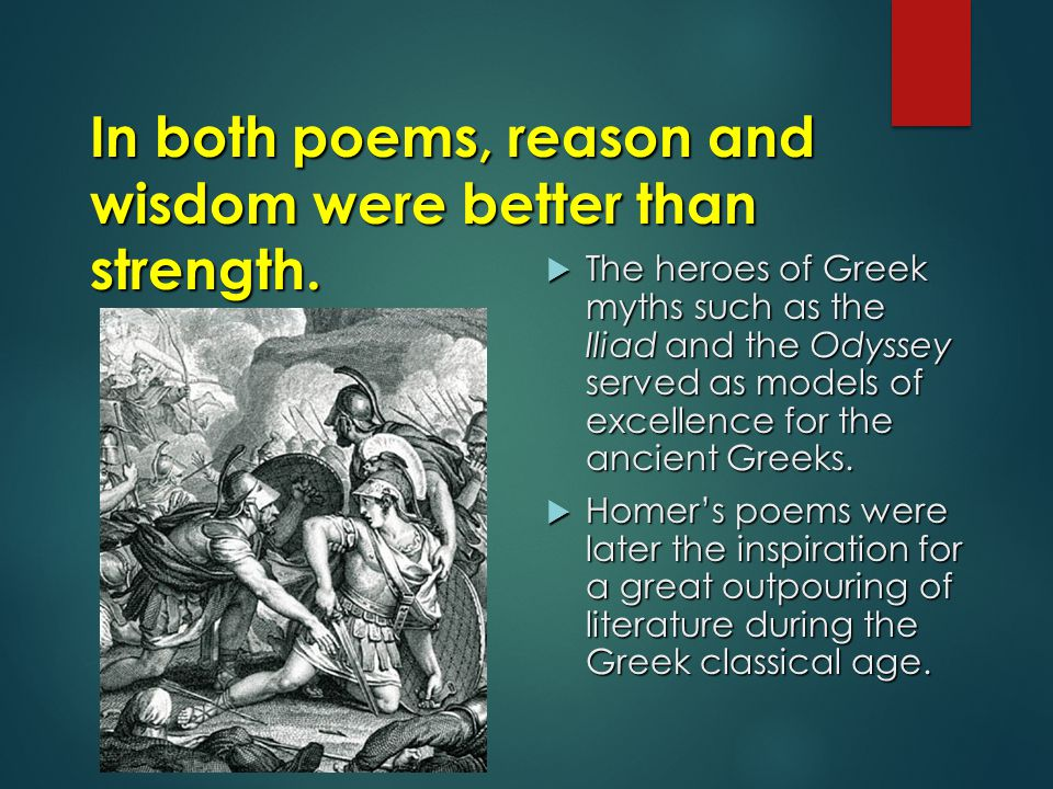 In both poems, reason and wisdom were better than strength.  The heroes of Greek myths such as the Iliad and the Odyssey served as models of excellen