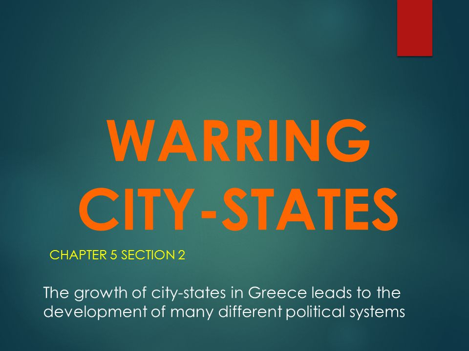 WARRING CITY-STATES CHAPTER 5 SECTION 2 The growth of city-states in Greece leads to the development of many different political systems