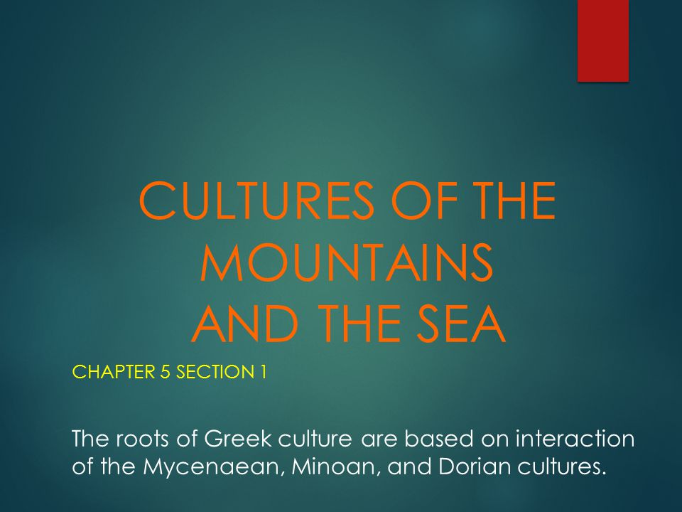 CULTURES OF THE MOUNTAINS AND THE SEA CHAPTER 5 SECTION 1 The roots of Greek culture are based on interaction of the Mycenaean, Minoan, and Dorian cul