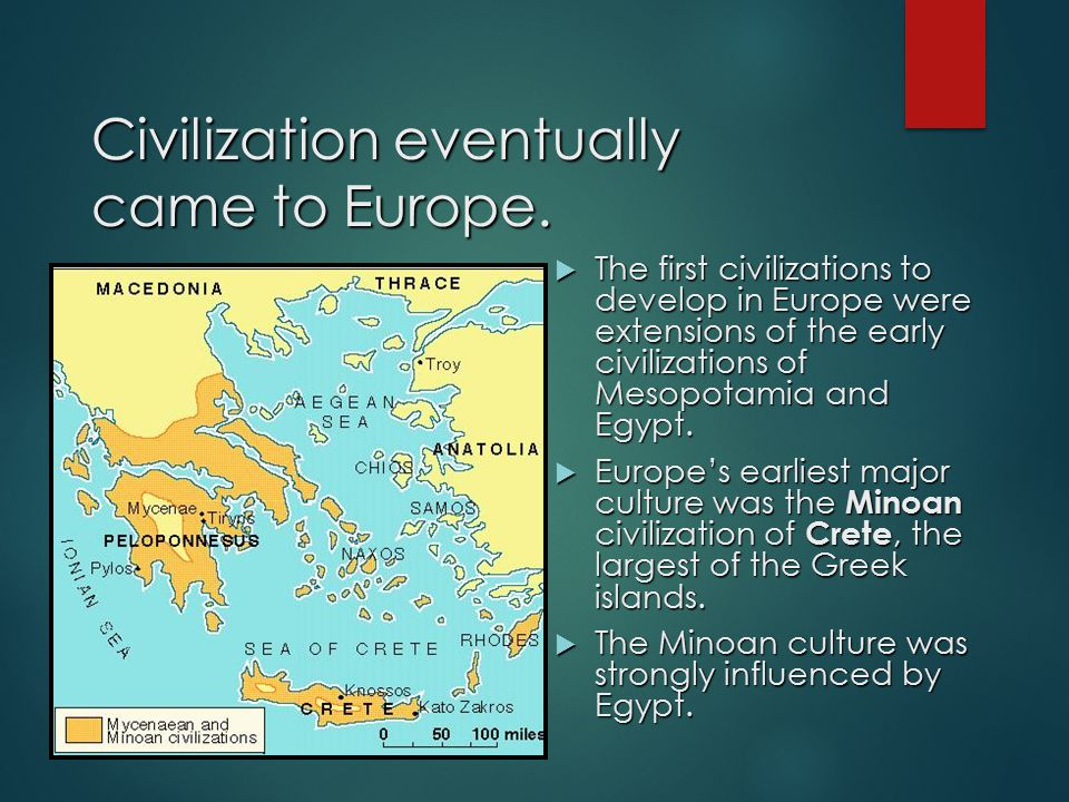 Civilization eventually came to Europe.  The first civilizations to develop in Europe were extensions of the early civilizations of Mesopotamia and E