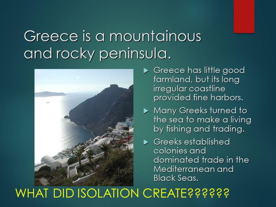 Greece is a mountainous and rocky peninsula.  Greece has little good farmland, but its long irregular coastline provided fine harbors.  Many Greeks