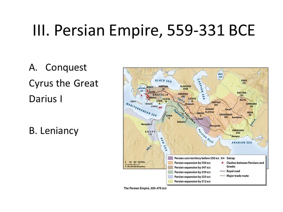 III. Persian Empire, 559-331 BCE A.Conquest Cyrus the Great Darius I B. Leniancy