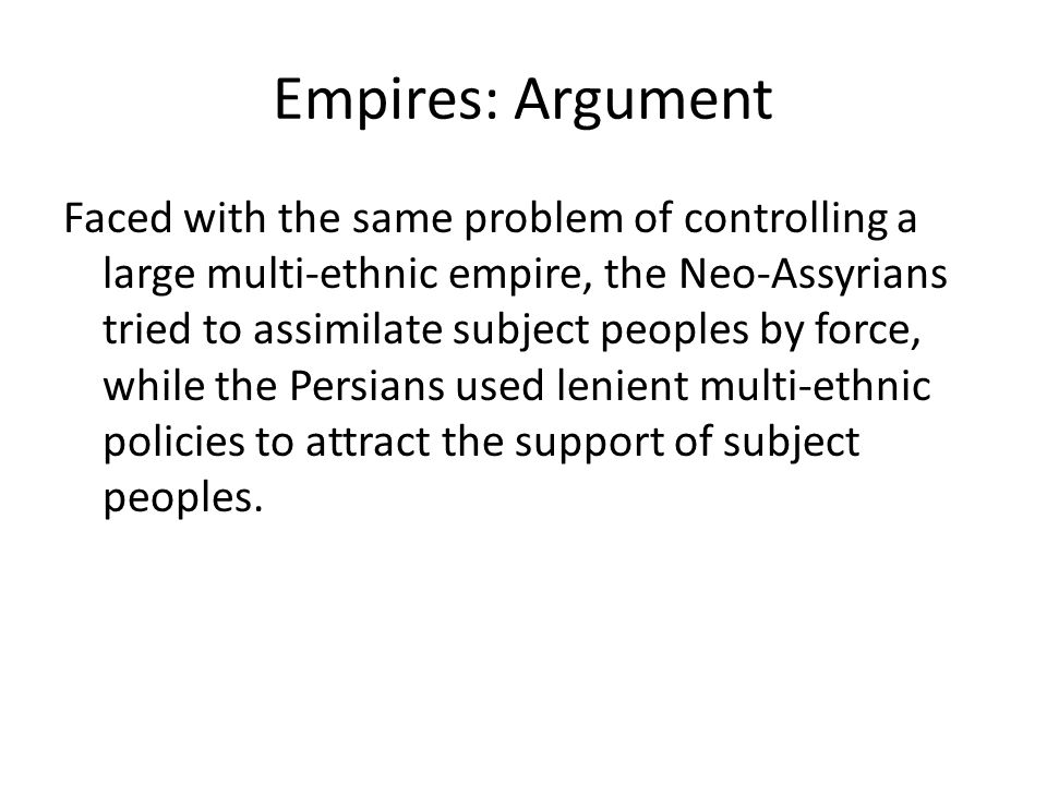 Empires: Argument Faced with the same problem of controlling a large multi-ethnic empire, the Neo-Assyrians tried to assimilate subject peoples by for