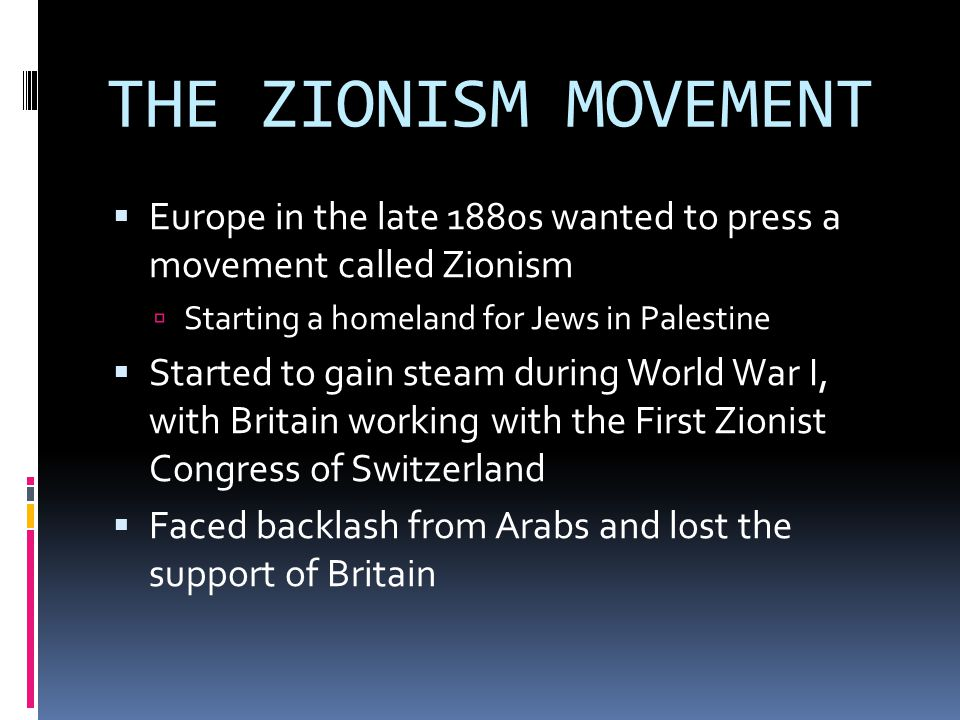 THE ZIONISM MOVEMENT  Europe in the late 1880s wanted to press a movement called Zionism  Starting a homeland for Jews in Palestine  Started to gai