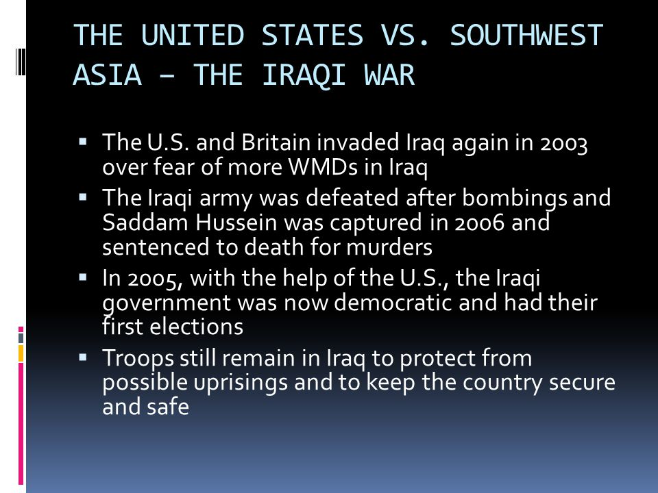THE UNITED STATES VS. SOUTHWEST ASIA – THE IRAQI WAR  The U.S. and Britain invaded Iraq again in 2003 over fear of more WMDs in Iraq  The Iraqi army