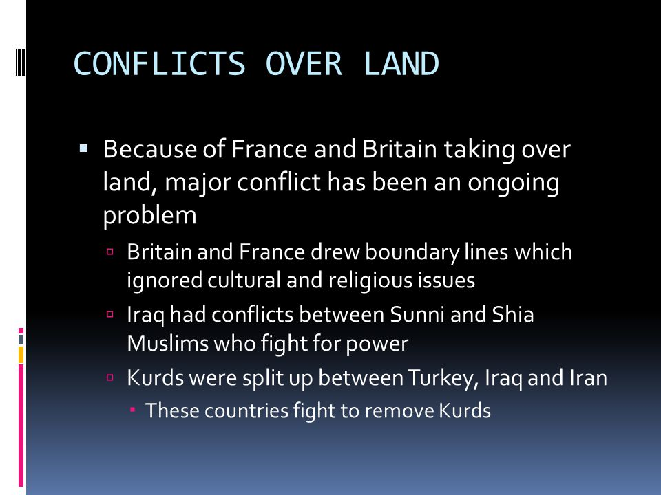 THE SAGA OF LAND AND RELIGION IN SOUTHWEST ASIA LAND CONFLICTSRELIGIOUS CONFLICTS  Iraq and Iran have fought for land barriers since 1980  Was called the Iraq-Iran War  Major reason was for oil  Iraq would attack Kuwait in 1990 because of their thought Kuwait betrayed them  Conflict was called the Persian Gulf War  Palestine denied Israel independence because of its Jewish origins  Israel fought Syria, Iraq, Lebanon, Jordan and Egypt in the War of Independence in 1948  Israel continues to face conflicts from Hezbollah  Shiite organization which means Party of God  Shia and Sunni Muslims continue to fight in Iraq over power  Iraq-Iran War also fought for religious rights between Sunnis in Iraq and Shiites in Iran