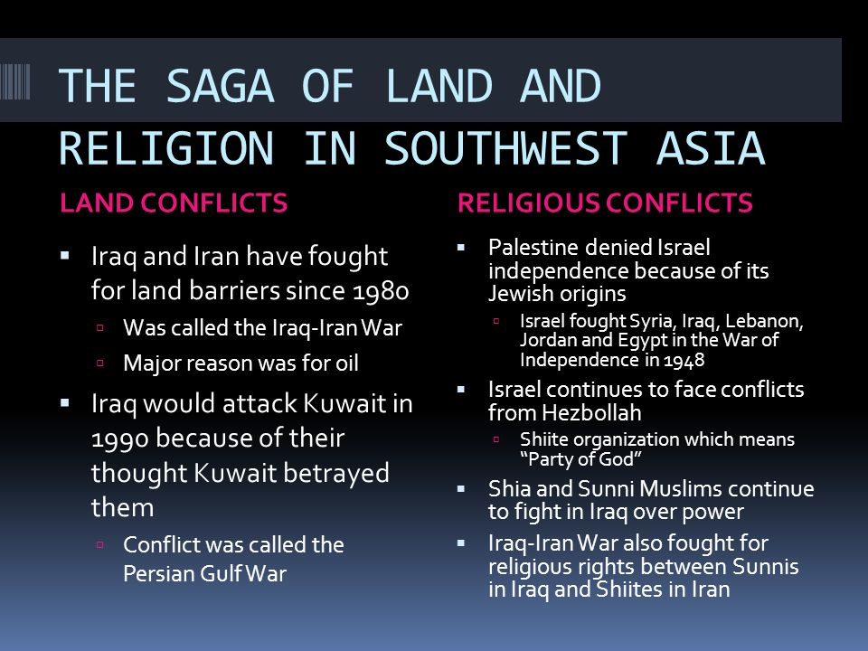 THE SAGA OF LAND AND RELIGION IN SOUTHWEST ASIA LAND CONFLICTSRELIGIOUS CONFLICTS  Iraq and Iran have fought for land barriers since 1980  Was calle