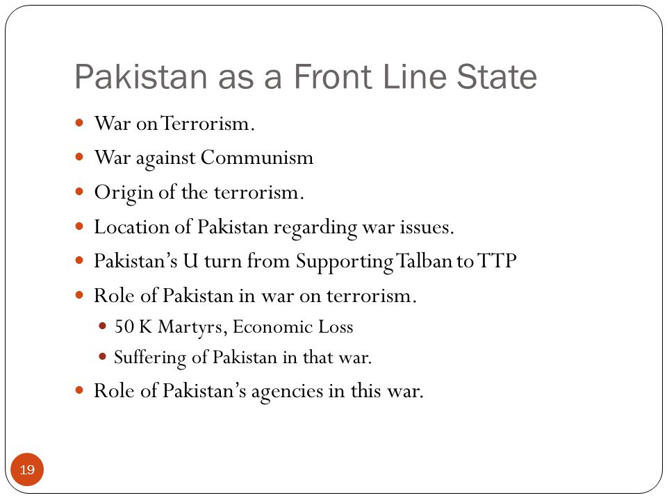 Pakistan as a Front Line State War on Terrorism. War against Communism Origin of the terrorism. Location of Pakistan regarding war issues. Pakistan's