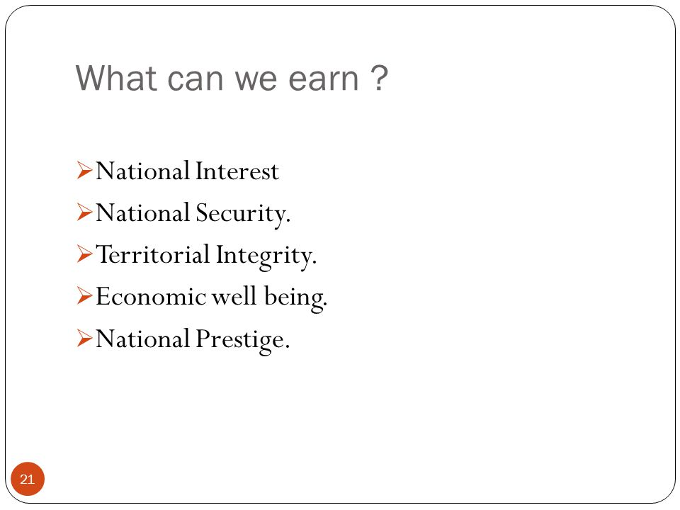 What can we earn ?  National Interest  National Security.  Territorial Integrity.  Economic well being.  National Prestige. 21