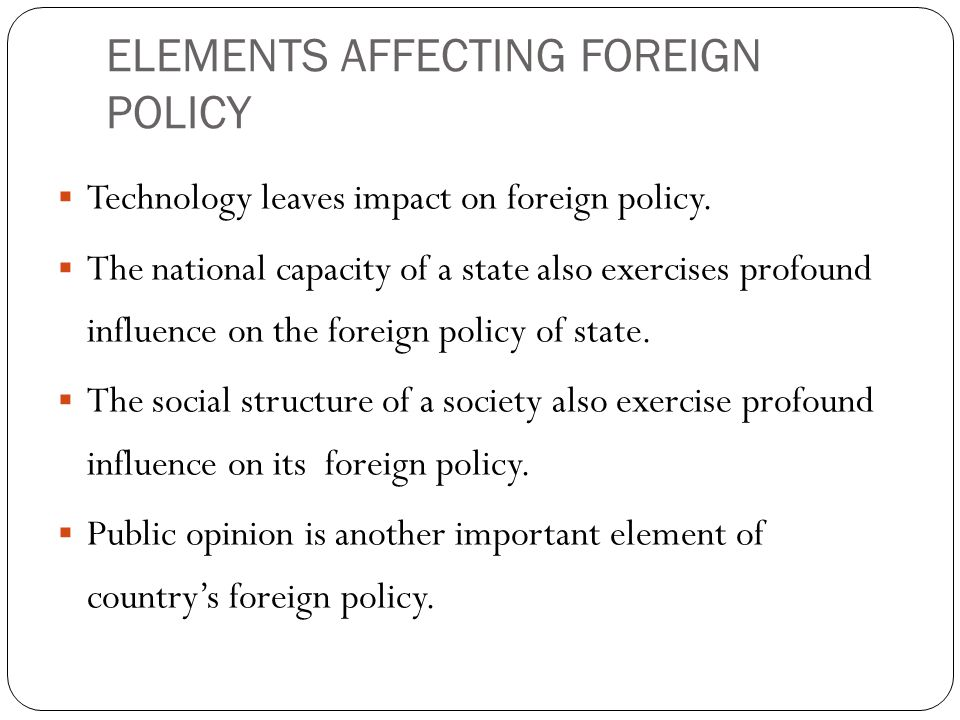 ELEMENTS AFFECTING FOREIGN POLICY  Technology leaves impact on foreign policy.  The national capacity of a state also exercises profound influence o