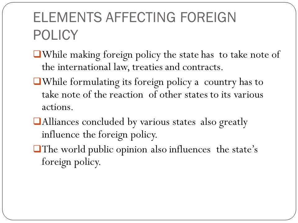 ELEMENTS AFFECTING FOREIGN POLICY  While making foreign policy the state has to take note of the international law, treaties and contracts.  While f