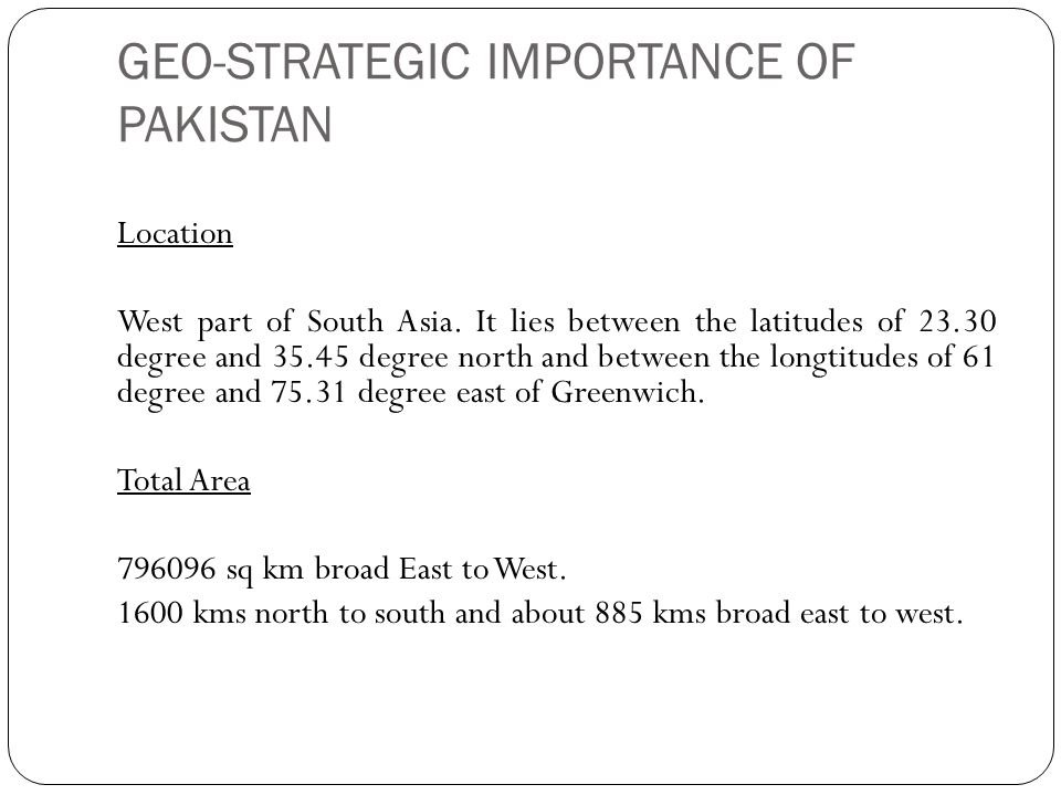 GEO-STRATEGIC IMPORTANCE OF PAKISTAN Location West part of South Asia. It lies between the latitudes of 23.30 degree and 35.45 degree north and betwee